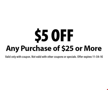 $5 off Any Purchase of $25 or More. Valid only with coupon. Not valid with other coupons or specials. Offer expires 11-04-16