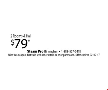 $79* 2 Rooms & Hall. Steam Pro Birmingham - 1-888-527-0418With this coupon. Not valid with other offers or prior purchases. Offer expires 02-02-17