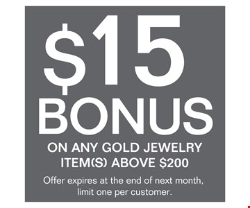 $15 Bonuson any gold jewelry item(s) above $200. Offer expires at the end of next month, limited one per customer. Expires Oct 25, 2016