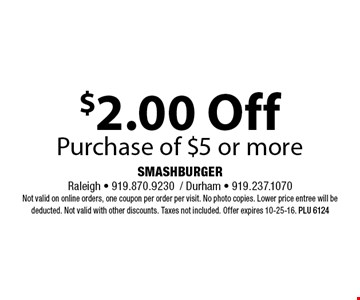 $2.00 OffPurchase of $5 or more. SMASHBURGERRaleigh - 919.870.9230/ Durham - 919.237.1070Not valid on online orders, one coupon per order per visit. No photo copies. Lower price entree will be deducted. Not valid with other discounts. Taxes not included. Offer expires 10-25-16. PLU 6124