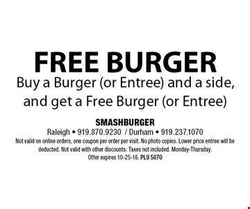 FREE BURGERBuy a Burger (or Entree) and a side, and get a Free Burger (or Entree). SMASHBURGERRaleigh - 919.870.9230/ Durham - 919.237.1070Not valid on online orders, one coupon per order per visit. No photo copies. Lower price entree will be deducted. Not valid with other discounts. Taxes not included. Monday-Thursday. Offer expires 10-25-16. PLU 5070