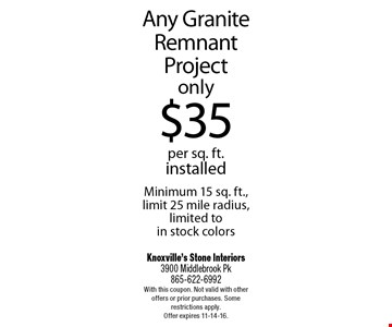 Any Granite Remnant Projectonly$35per sq. ft.installedMinimum 15 sq. ft., limit 25 mile radius, limited to in stock colors. Knoxville's Stone Interiors3900 Middlebrook Pk 865-622-6992With this coupon. Not valid with other offers or prior purchases. Some restrictions apply. Offer expires 11-14-16.