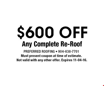 $600 OFF Any Complete Re-Roof. Preferred Roofing - 904-638-7701 Must present coupon at time of estimate. Not valid with any other offer. Expires 11-04-16.