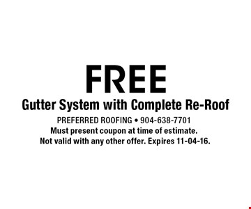 FREE Gutter System with Complete Re-Roof. Preferred Roofing - 904-638-7701Must present coupon at time of estimate. Not valid with any other offer. Expires 11-04-16.