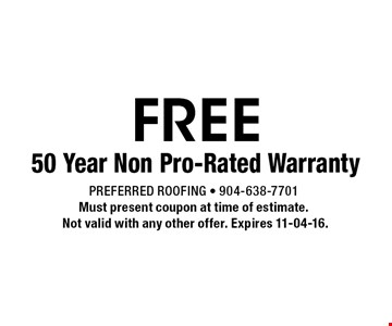 FREE 50 Year Non Pro-Rated Warranty. Preferred Roofing - 904-638-7701 Must present coupon at time of estimate. Not valid with any other offer. Expires 11-04-16.