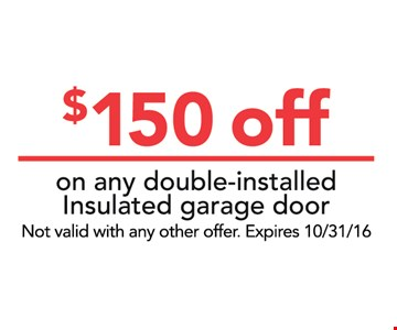 $150 off on any double-installed Insulated garage door. Not valid with any other offer.Expires 10/31/16
