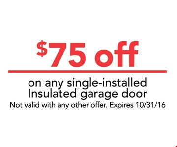 $75 off on any single-installed Insulated garage door. Not valid with any other offer.Expires 10/31/16
