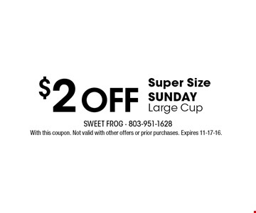 $2 oFF Super Size SUNDAY Large Cup. With this coupon. Not valid with other offers or prior purchases. Expires 11-17-16.