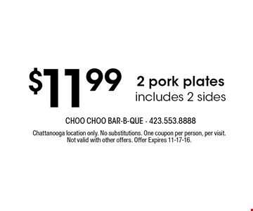 $11.99 2 pork plates includes 2 sides. Chattanooga location only. No substitutions. One coupon per person, per visit. Not valid with other offers. Offer Expires 11-17-16.