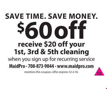 Save Time. Save Money. $60 off receive $20 off your 1st, 3rd & 5th cleaningwhen you sign up for recurring service. mention this coupon. offer expires 12-2-16.