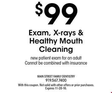 $99 Exam, X-rays & Healthy Mouth Cleaning new patient exam for an adult Cannot be combined with insurance. With this coupon. Not valid with other offers or prior purchases.Expires 11-28-16.
