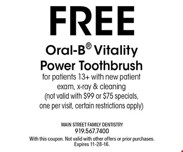 FREE Oral-B Vitality Power Tooth brush for patients 13+ with new patient exam, x-ray & cleaning (not valid with $99 or $75 specials,one per visit, certain restrictions apply). With this coupon. Not valid with other offers or prior purchases.Expires 11-28-16.