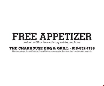 Free Appetizer valued at $7 or less with any entree purchase. With this coupon. Not valid during Happy Hour or with any other discounts, deal certificates or specials.