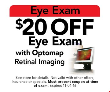 $20 off Eye Exam with OptomapRetinal Imaging. See store for details. Not valid with other offers, insurance or specials. Must present coupon at timeof exam. Expires 11-04-16