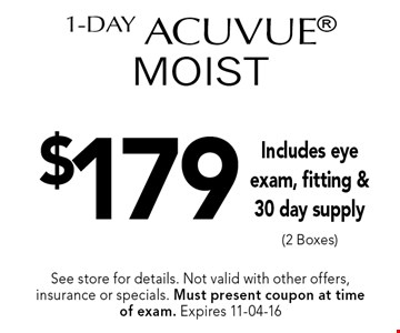 $179 1-Day Acuvue MOIST. See store for details. Not valid with other offers, insurance or specials. Must present coupon at timeof exam. Expires 11-04-16