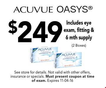 $249 Acuvue OASYS. See store for details. Not valid with other offers, insurance or specials. Must present coupon at timeof exam. Expires 11-04-16
