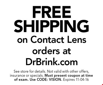Free Shipping on Contact Lens orders at DrBrink.com. See store for details. Not valid with other offers, insurance or specials. Must present coupon at timeof exam. Use CODE: VISION. Expires 11-04-16