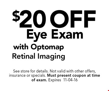 $20 off Eye Exam. See store for details. Not valid with other offers, insurance or specials. Must present coupon at timeof exam. Expires11-04-16