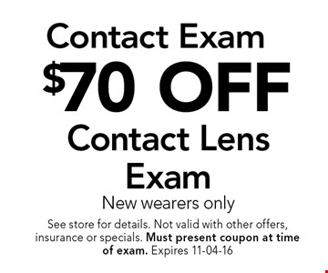 $70 OFF Contact Lens Exam New wearers only. See store for details. Not valid with other offers, insurance or specials. Must present coupon at timeof exam. Expires 11-04-16