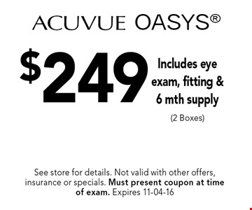 $249 Acuvue OASYS Includes eye exam, fitting &6 mth supply (2 Boxes). See store for details. Not valid with other offers, insurance or specials. Must present coupon at timeof exam. Expires 11-04-16