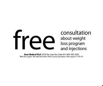 free consultation about weight loss program and injections. Omar Medical PLLC6316 San Juan Ave, Suite #3 - 904-495-5283 With this coupon. Not valid with other offers or prior purchases. Offer expires 11-04-16.