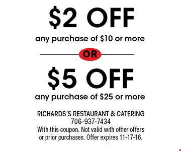 $2 OFF any purchase of $10 or more or$5 OFF any purchase of $25 or more. Richards's Restaurant & Catering 706-937-7434With this coupon. Not valid with other offers or prior purchases. Offer expires 11-17-16.