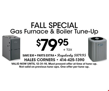 Fall Special $79.95 + tax Gas Furnace & Boiler Tune-Up Save $30 - Parts Extra - Regularly $109.95. Valid Now Until 12-31-16. Must present offer at time of tune-up. Not valid on previous tune-ups. One offer per tune-up.