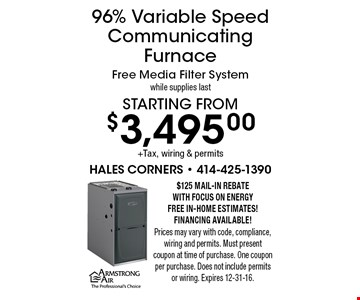 Starting from $3,495.00 +Tax, wiring & permits 96% Variable Speed Communicating Furnace Free Media Filter Systemwhile supplies last. $125 mail-In Rebate WITH Focus on Energy. Free In-Home estimates! Financing available! Prices may vary with code, compliance, wiring and permits. Must present coupon at time of purchase. One coupon per purchase. Does not include permits or wiring. Expires 12-31-16.