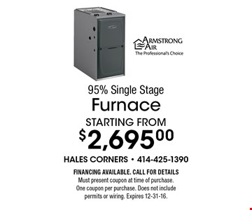 95% Single Stage Furnace Starting from $2,695.00. Financing Available. Call for detailsMust present coupon at time of purchase. One coupon per purchase. Does not include permits or wiring. Expires 12-31-16.