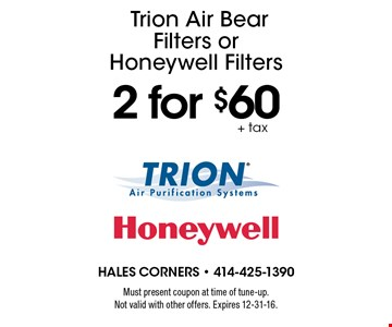 2 for $60+ taxTrion Air Bear Filters or Honeywell Filters. Must present coupon at time of tune-up. Not valid with other offers. Expires 12-31-16.