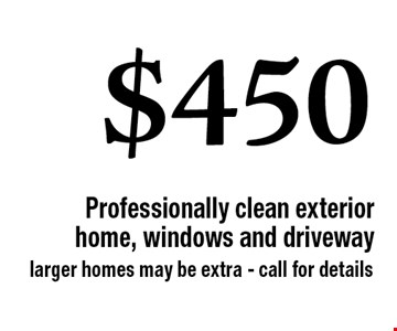 $450 Professionally clean exterior home, windows and driveway. larger homes may be extra - call for details