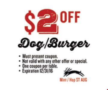$2 OFF Dog/Burger. Must present coupon. Not valid with any other offer or special. One coupon per table. Exp 12/31/16. Mint / Hop ST AUG