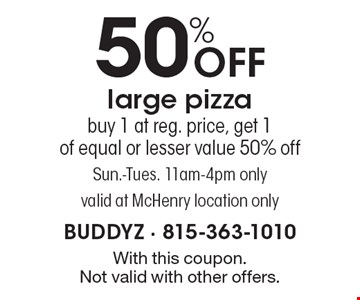 50% OFF large pizza. Buy 1 at reg. price, get 1 of equal or lesser value 50% off. Sun.-Tues. 11am-4pm only. Valid at McHenry location only. With this coupon. Not valid with other offers.