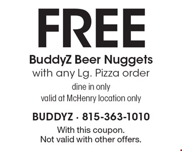 FREE BuddyZ Beer Nuggets with any Lg. Pizza order. Dine in only. Valid at McHenry location only. With this coupon. Not valid with other offers.