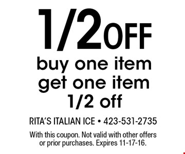 1/2 Off buy one item get one item 1/2 off. With this coupon. Not valid with other offers or prior purchases. Expires 11-17-16.