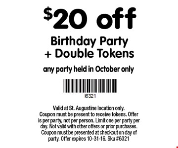$20 off Birthday Party+ Double Tokens. Valid at St. Augustine location only.Coupon must be present to receive tokens. Offer is per party, not per person. Limit one per party per day. Not valid with other offers or prior purchases. Coupon must be presented at checkout on day of party. Offer expires 10-31-16. Sku #6321