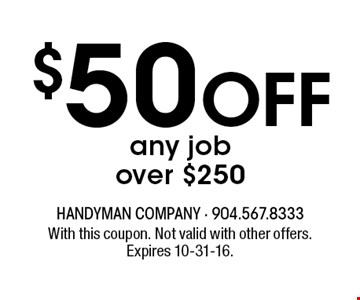 $50 Off any job over $250. With this coupon. Not valid with other offers. Expires 10-31-16.