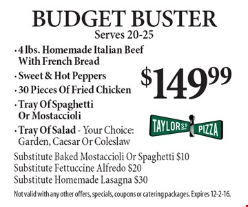 $149.99 Budget Buster Serves 20-25. 4 lbs. Homemade Italian Beef With French Bread, Sweet & Hot Peppers, 30 Pieces Of Fried Chicken, Tray Of Spaghetti Or Mostaccioli, Tray Of Salad - Your Choice: Garden, Caesar Or Coleslaw (Substitute Baked Mostaccioli Or Spaghetti $10, Substitute Fettuccine Alfredo $20, Substitute Homemade Lasagna $30). Not valid with any other offers, specials, coupons or catering packages. Expires 12-2-16.