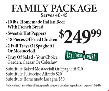 $249.99 Family Package Serves 40-45. 10 lbs. Homemade Italian Beef With French Bread, Sweet & Hot Peppers, 48 Pieces Of Fried Chicken, 2 Full Trays Of Spaghetti Or Mostaccioli, Tray Of Salad - Your Choice: Garden, Caesar Or Coleslaw (Substitute Baked Mostaccioli Or Spaghetti $10, Substitute Fettuccine Alfredo $20, Substitute Homemade Lasagna $30). Not valid with any other offers, specials, coupons or catering packages. Expires 12-2-16.