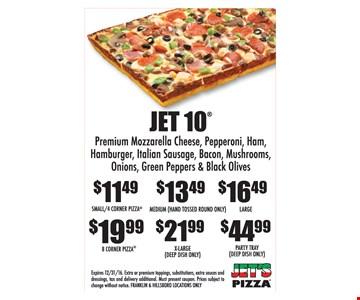 Jet 10 $11.49 Small Premium mozzarella cheese, pepperoni, ham, hamburger, Italian sausage, Bacon, mushrooms, onions, green peppers, and black olives