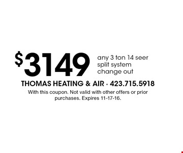$3149 any 3 ton 14 seer split system change out. With this coupon. Not valid with other offers or prior purchases. Expires 11-17-16.