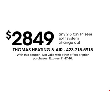 $2849 any 2.5 ton 14 seer split system change out. With this coupon. Not valid with other offers or prior purchases. Expires 11-17-16.