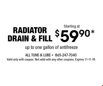$59.90* radiatordrain & fill. All Tune & Lube -865-247-7040Valid only with coupon. Not valid with any other coupons. Expires 11-11-16