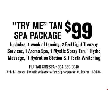 $99try me tan spa packageIncludes: 1 week of tanning, 2 Red Light Therapy Services, 1 Aroma Spa, 1 Mystic Spray Tan, 1 Hydro Massage,1 Hydration Station & Teeth Whitening. With this coupon. Not valid with other offers or prior purchases. Expires 11-30-16.