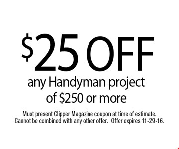 $25 OFFany Handyman project of $250 or more. Must present Clipper Magazine coupon at time of estimate. Cannot be combined with any other offer.Offer expires 11-29-16.