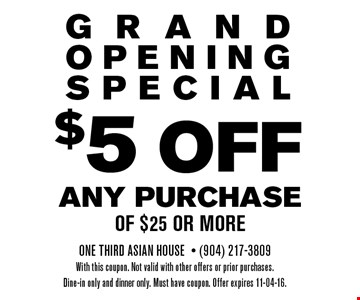 $5 OFF ANY PURCHASEof $25 or more. One Third Asian House- (904) 217-3809With this coupon. Not valid with other offers or prior purchases.Dine-in only and dinner only. Must have coupon. Offer expires 11-04-16.
