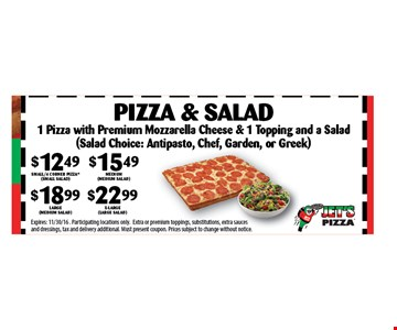 $12.49 SMALL/4 CORNER PIZZA$15.49 Medium (hand tossed round only)$18.99 Large$22.99 x-large (deep dish only) Pizza & Salad. Expires: 11/30/16 . Participating locations only.Extra or premium toppings, substitutions, extra sauces and dressings, tax and delivery additional. Must present coupon. Prices subject to change without notice