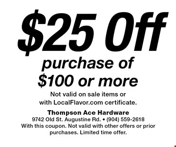 $25 Off purchase of $100 or moreNot valid on sale items or with LocalFlavor.com certificate.. Thompson Ace Hardware9742 Old St. Augustine Rd. - (904) 559-2618With this coupon. Not valid with other offers or prior purchases. Limited time offer.