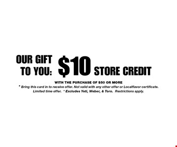 $10 Store Credit. with the purchase of $50 or more* Bring this card in to receive offer. Not valid with any other offer or Localflavor certificate. Limited time offer.* Excludes Yeti, Weber, & Toro.Restrictions apply.