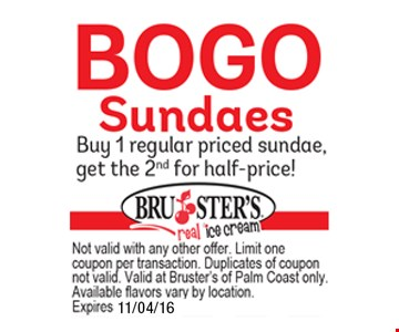 BOGO Sundaes. Buy 1 regular priced sundae, get the 2nd for half price!. Not valid with any other offer. Limit one coupon per transaction. Duplicates of coupon not valid. Valid at Bruster's of Palm Coast only. Available flavors vary by location. Expires 11/04/16